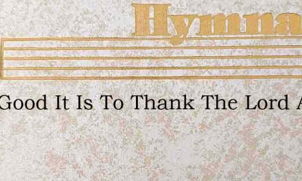 How Good It Is To Thank The Lord And Pra – Hymn Lyrics