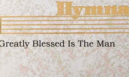 How Greatly Blessed Is The Man – Hymn Lyrics