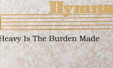 How Heavy Is The Burden Made – Hymn Lyrics