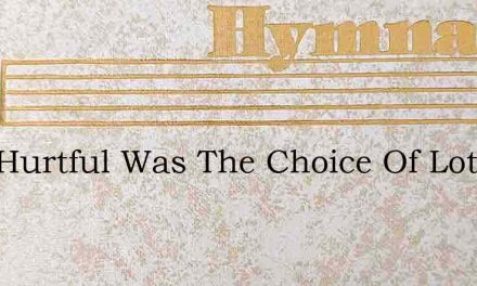 How Hurtful Was The Choice Of Lot – Hymn Lyrics