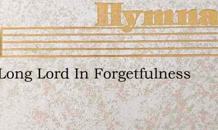 How Long Lord In Forgetfulness – Hymn Lyrics