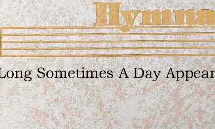 How Long Sometimes A Day Appears – Hymn Lyrics