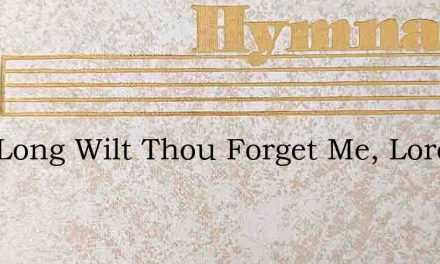 How Long Wilt Thou Forget Me, Lord? – Hymn Lyrics