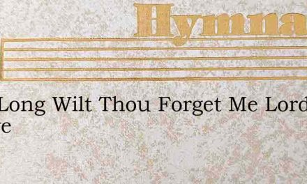 How Long Wilt Thou Forget Me Lord Foreve – Hymn Lyrics