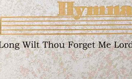 How Long Wilt Thou Forget Me Lord Must I – Hymn Lyrics