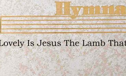 How Lovely Is Jesus The Lamb That Was Sl – Hymn Lyrics