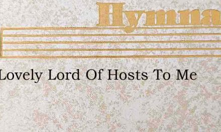 How Lovely Lord Of Hosts To Me – Hymn Lyrics