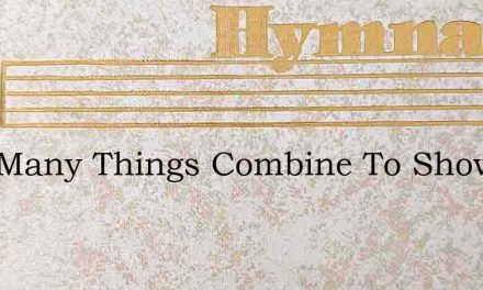 How Many Things Combine To Show – Hymn Lyrics