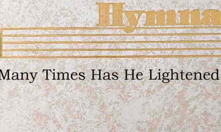 How Many Times Has He Lightened Our Care – Hymn Lyrics