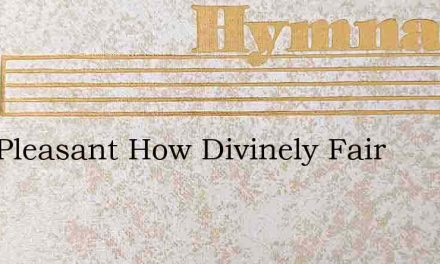 How Pleasant How Divinely Fair – Hymn Lyrics
