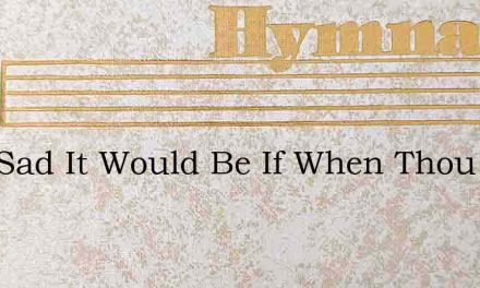 How Sad It Would Be If When Thou Dost Ca – Hymn Lyrics