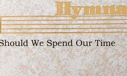 How Should We Spend Our Time – Hymn Lyrics