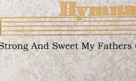 How Strong And Sweet My Fathers Care – Hymn Lyrics