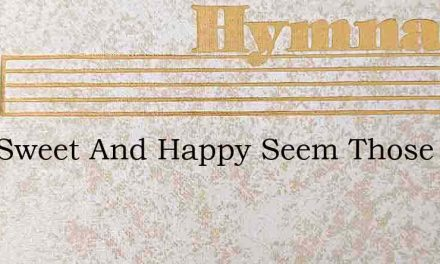 How Sweet And Happy Seem Those Days – Hymn Lyrics
