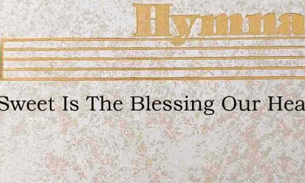 How Sweet Is The Blessing Our Hearts Fin – Hymn Lyrics
