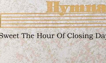 How Sweet The Hour Of Closing Day – Hymn Lyrics