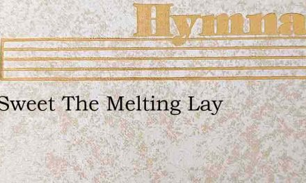 How Sweet The Melting Lay – Hymn Lyrics