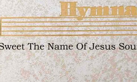 How Sweet The Name Of Jesus Sounds In A – Hymn Lyrics