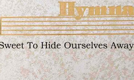 How Sweet To Hide Ourselves Away – Hymn Lyrics