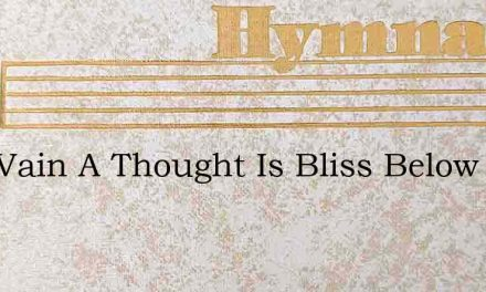 How Vain A Thought Is Bliss Below – Hymn Lyrics