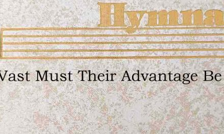 How Vast Must Their Advantage Be How Ve – Hymn Lyrics
