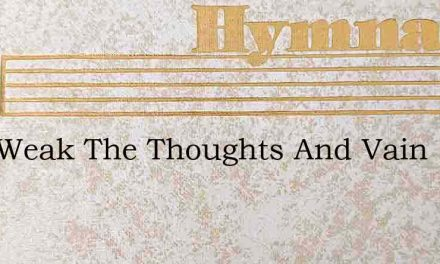 How Weak The Thoughts And Vain – Hymn Lyrics
