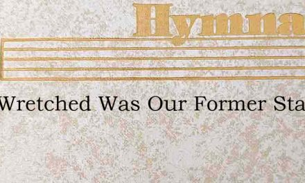 How Wretched Was Our Former State – Hymn Lyrics