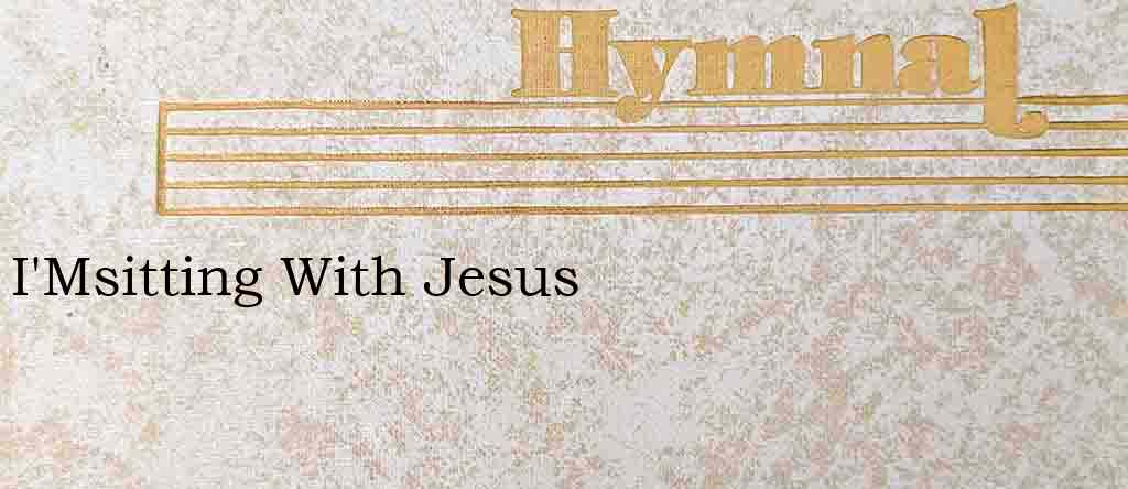 I'Msitting With Jesus – Hymn Lyrics