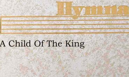 I Am A Child Of The King – Hymn Lyrics
