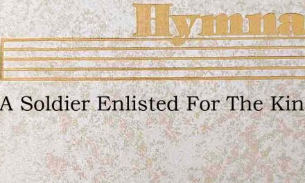 I Am A Soldier Enlisted For The King – Hymn Lyrics