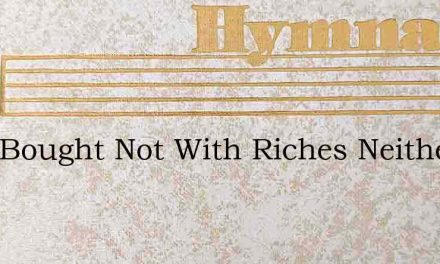 I Am Bought Not With Riches Neither Silv – Hymn Lyrics