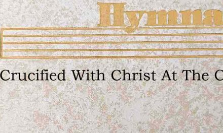 I Am Crucified With Christ At The Cross – Hymn Lyrics