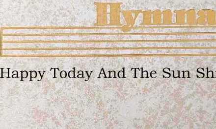 I Am Happy Today And The Sun Shines Brig – Hymn Lyrics
