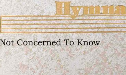 I Am Not Concerned To Know – Hymn Lyrics