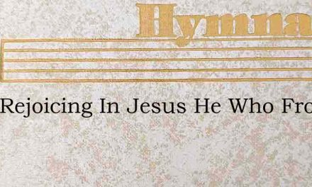 I Am Rejoicing In Jesus He Who From Sin – Hymn Lyrics
