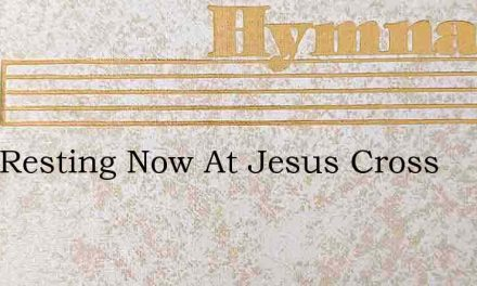 I Am Resting Now At Jesus Cross – Hymn Lyrics