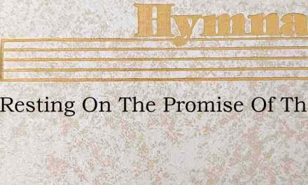 I Am Resting On The Promise Of The Bless – Hymn Lyrics