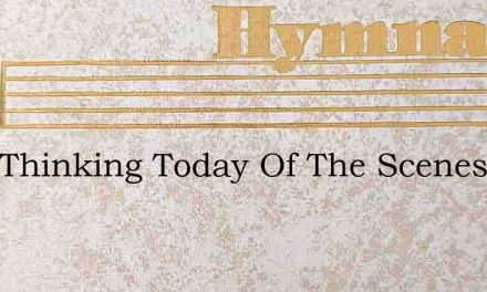 I Am Thinking Today Of The Scenes Of My – Hymn Lyrics