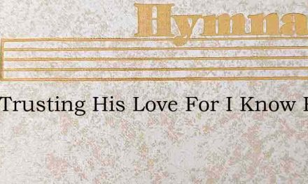 I Am Trusting His Love For I Know He – Hymn Lyrics