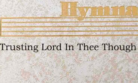I Am Trusting Lord In Thee Though The – Hymn Lyrics