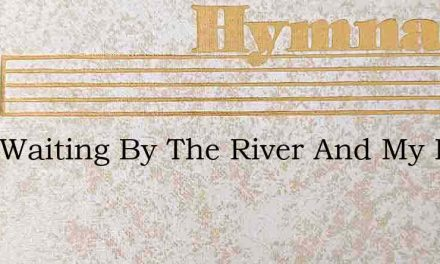 I Am Waiting By The River And My Heart – Hymn Lyrics