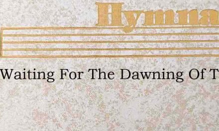 I Am Waiting For The Dawning Of The Br – Hymn Lyrics
