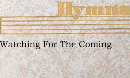 I Am Watching For The Coming – Hymn Lyrics
