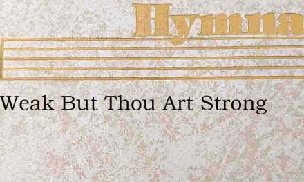 I Am Weak But Thou Art Strong – Hymn Lyrics