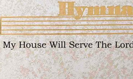 I And My House Will Serve The Lord But – Hymn Lyrics