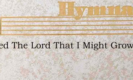 I Asked The Lord That I Might Grow – Hymn Lyrics
