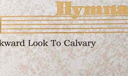 I Backward Look To Calvary – Hymn Lyrics