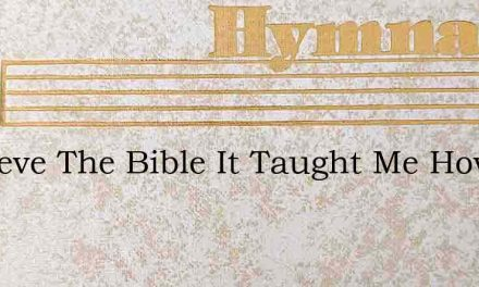 I Believe The Bible It Taught Me How To – Hymn Lyrics