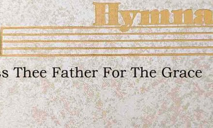 I Bless Thee Father For The Grace – Hymn Lyrics
