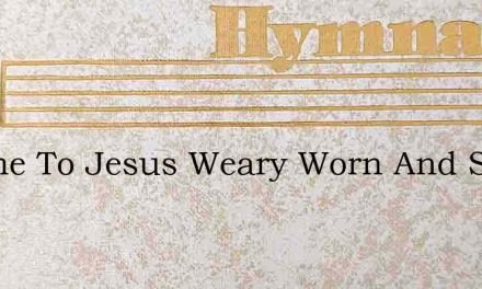 I Came To Jesus Weary Worn And Sad – Hymn Lyrics